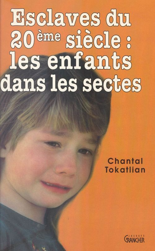 Chantal Tokatlian Esclaves du XXe siècle : les enfants dans les sectes