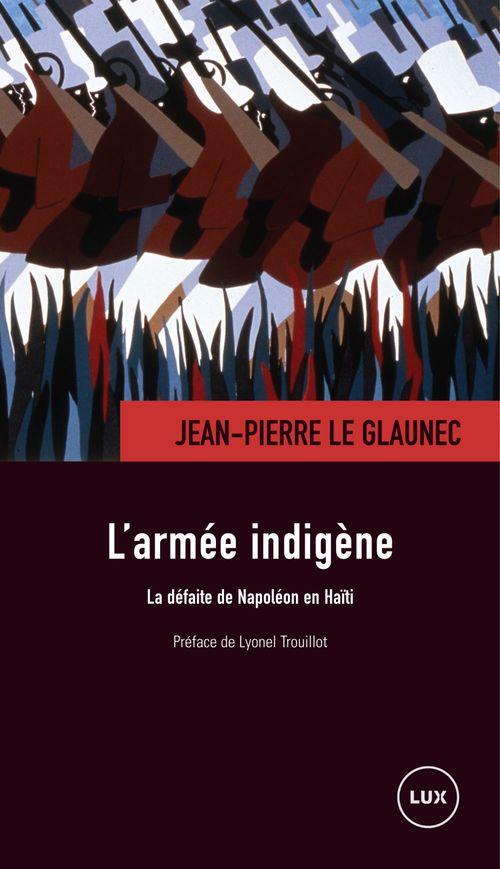 Jean-Pierre Le Glaunec L'armée indigène ; la defaite de Napoléon en Haïti