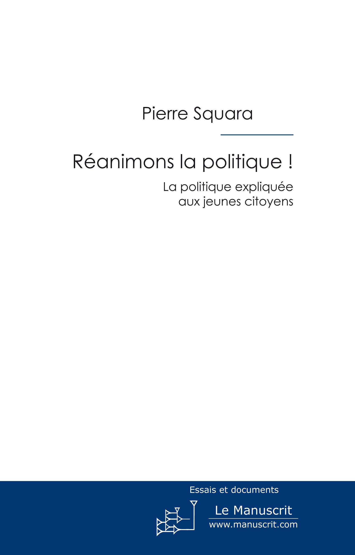 Pierre Squara Réanimons la politique ! la politique expliquée aux jeunes citoyens