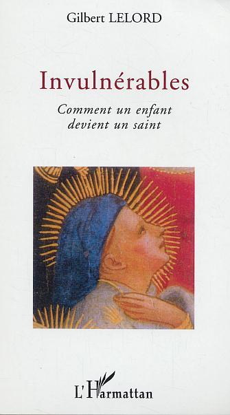 Gilbert Lelord Invulnerables ; comment un enfant devien un saint