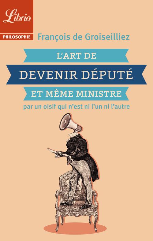 François de Groiseilliez L´Art de devenir député et même ministre par un oisif qui n´est ni l´un ni l´autre