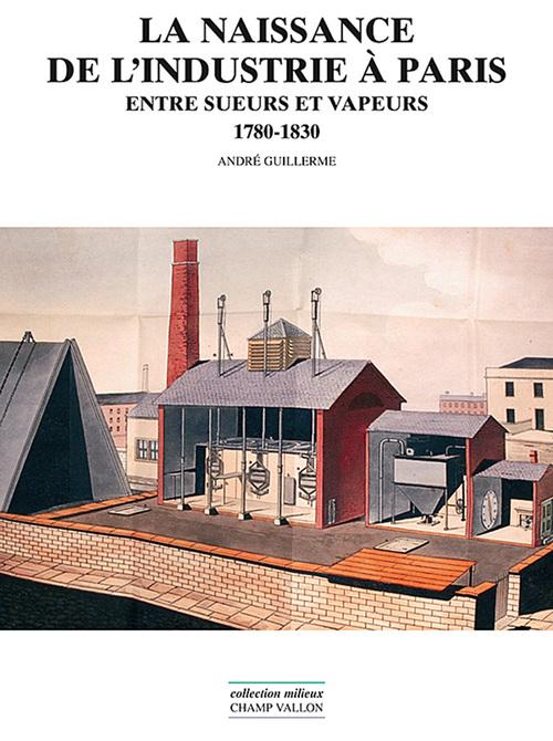 La naissance de l'industrie à Paris ; entre sueurs et vapeurs, 1780-1830