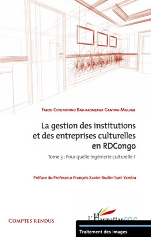 Fabou Constantino Barhako Ganywa-Mulume La gestion des institutions et des entreprises culturelles en RDCongo t.3 ; pour quelle ingénierie culturelle ?