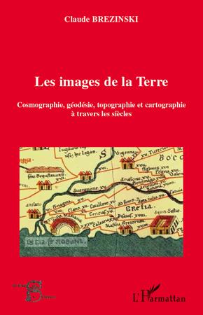 Claude Brezinski Les images de la Terre ; cosmographie, géodésie, topographie et cartographie à travers les siècles
