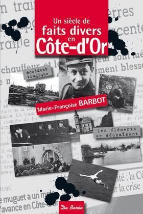 Marie-Françoise Barbot Un siècle de faits divers en Côte-d´Or