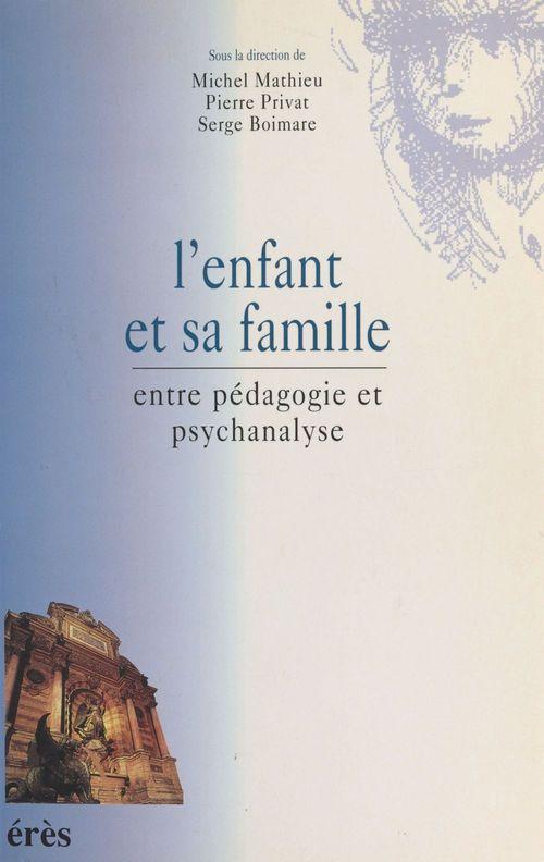 Pierre Privat L'Enfant et sa famille : Entre pédagogie et psychanalyse