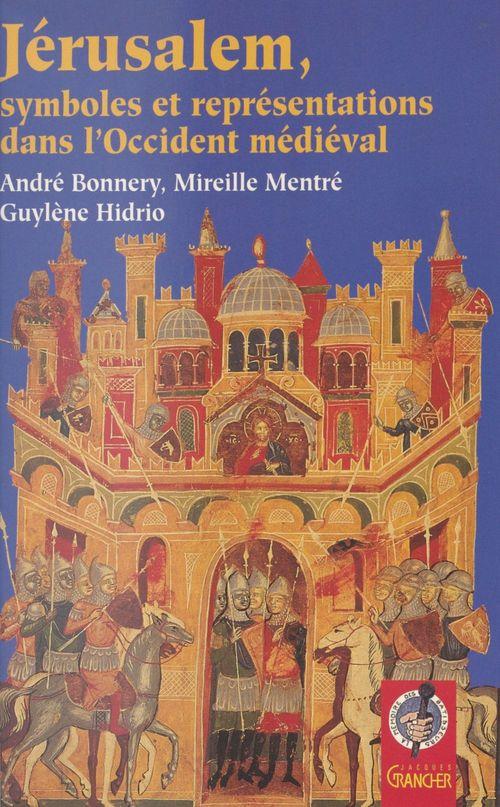 André Bonnery Jérusalem : Symboles et représentations dans l'Occident médiéval