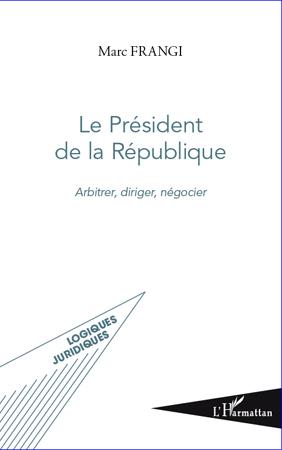 Marc Frangi Le Président de la République ; arbitrer, diriger, négocier