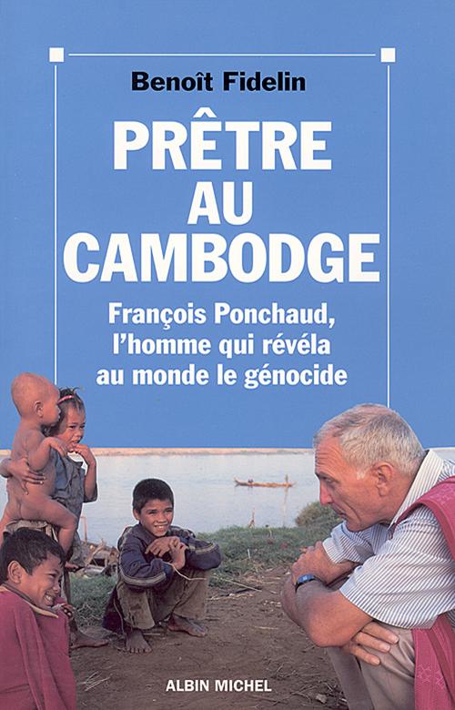 Prêtre au Cambodge ; Francois Ponchaud, l'homme qui révéla au monde le génocide