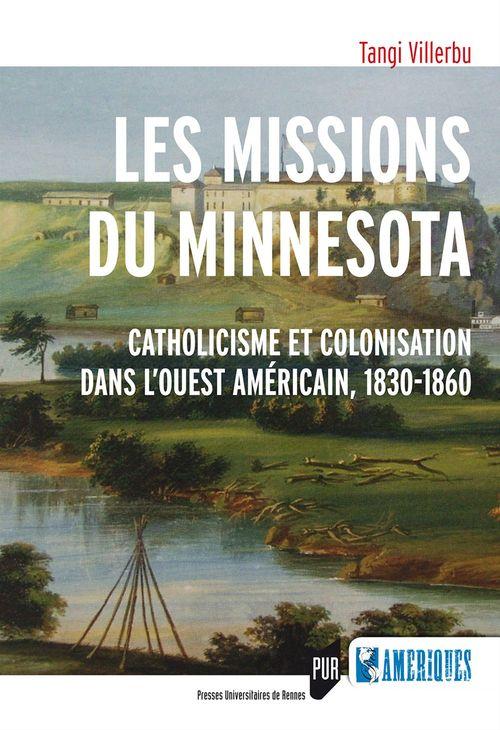Tangi Villerbu Les missions du Minnesota ; catholicisme et colonisation dans l'Ouest américain, 1830-1860