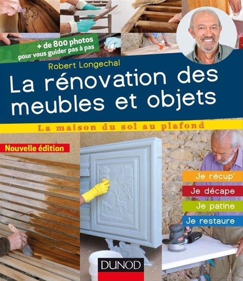 La rénovation des meubles et objets ; je récup', je décale, je patine, je restaure (3e édition)