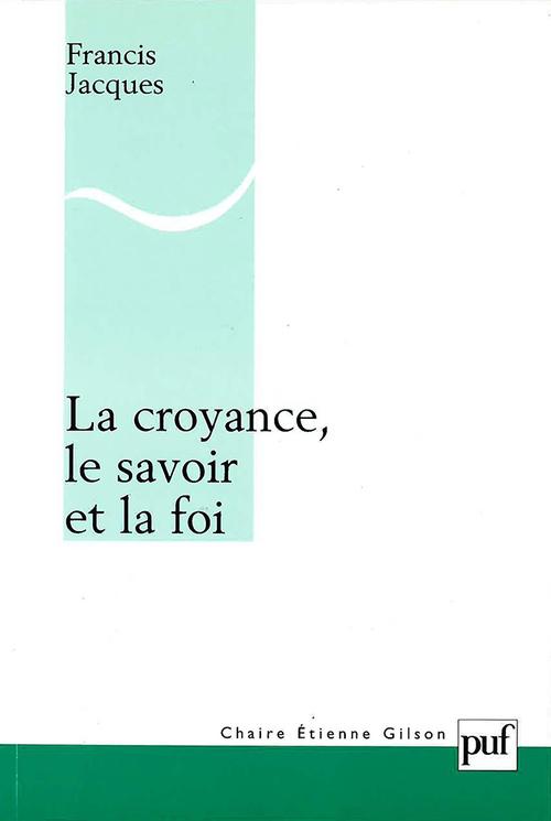 Francis Jacques La croyance, le savoir et la foi