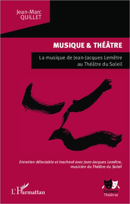 Jean-Marc Quillet Musique et théâtre ; musique de Jean-Jacques Lemêtre au Théâtre du Soleil ; entretien délectable et inachevé avec Jean-Jacques Lemêtre, musicien du Théâtre du Soleil
