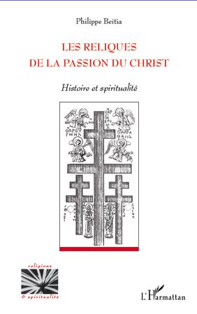 Philippe Beitia Les reliques de la Passion du Christ ; histoire et spiritualité