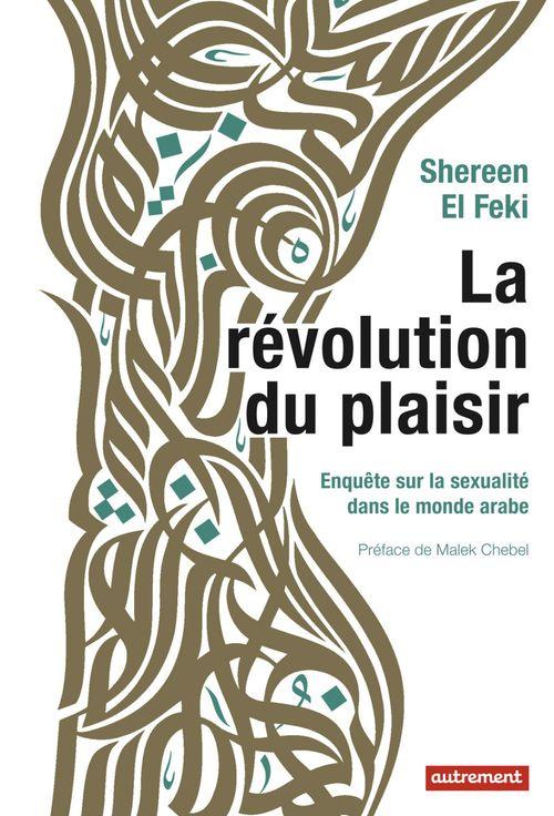 La révolution du plaisir ; enquête sur la sexualité dans le monde arabe