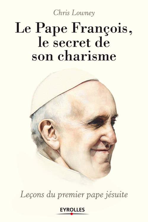 Chris Lowney Le pape François, le secret de son charisme