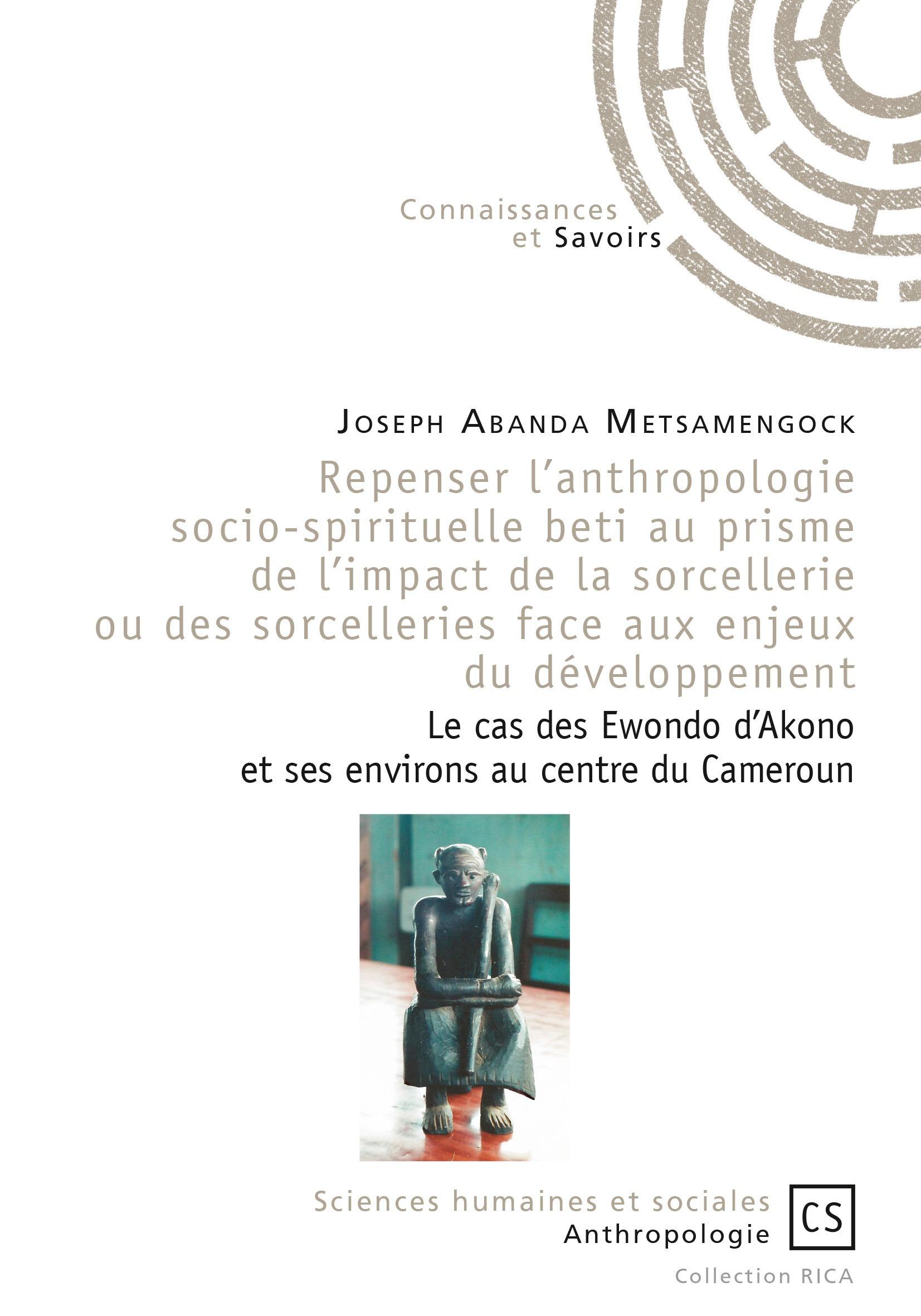Joseph Abanda Metsamengock Repenser l'anthropologie socio-spirituelle beti au prisme de l'impact de la sorcellerie ou des sorcelleries face aux enjeux du développement