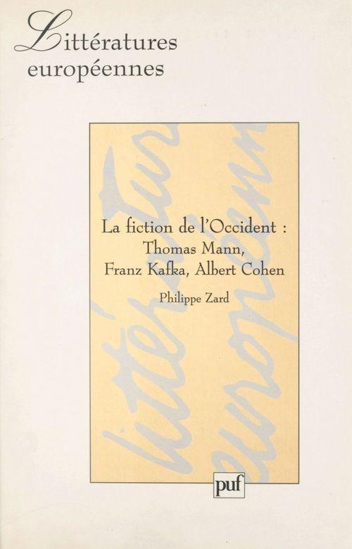 La fiction de l'Occident : Thomas Mann, Franz Kafka, Albert Cohen