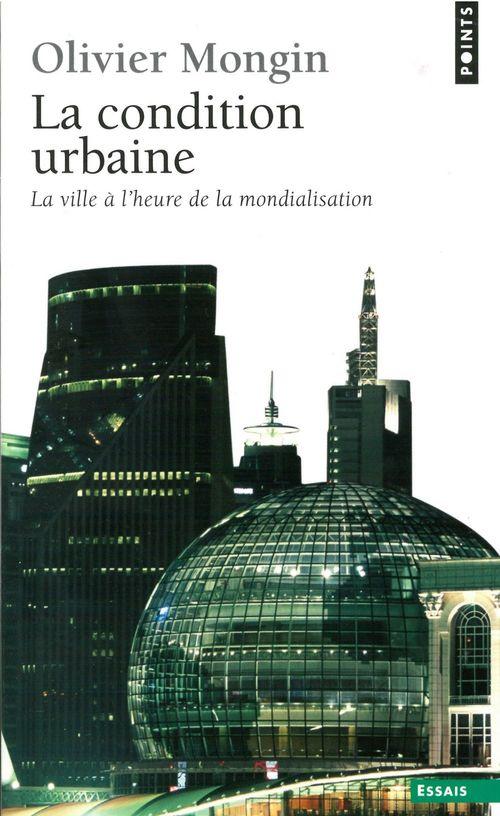 Olivier Mongin La Condition urbaine. La ville à l'heure de la mondialisation