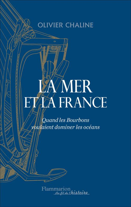 Olivier Chaline La mer et la France. Quand les Bourbons voulaient dominer les océans