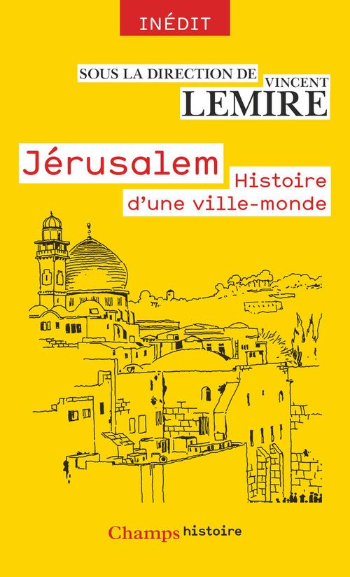 Vincent Lemire Jérusalem. Histoire d'une ville-monde des origines à nos jours