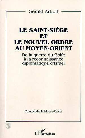 Gerald Arboit Le Saint-Siège et le nouvel ordre au Moyen-Orient ; de la guerre du Golfe à la reconnaissance diplomatique d'Israël