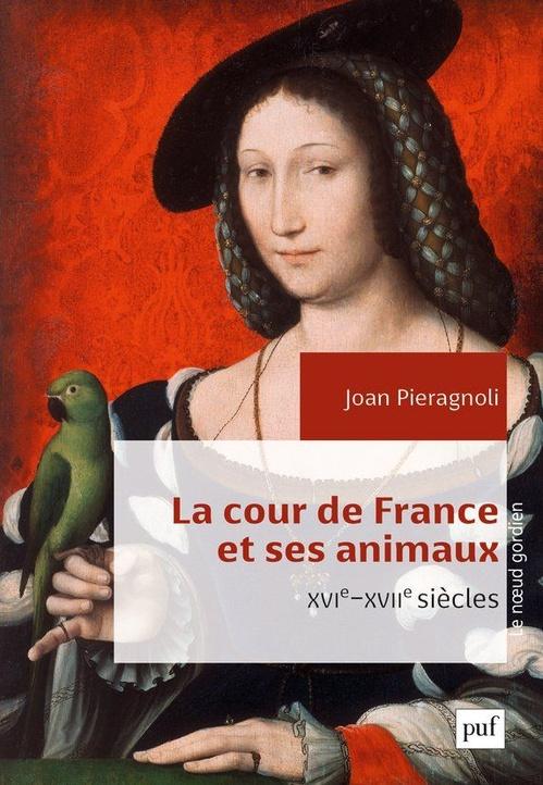 Joan Pieragnoli La cour de France et ses animaux (XVIe-XVIIe siècles)