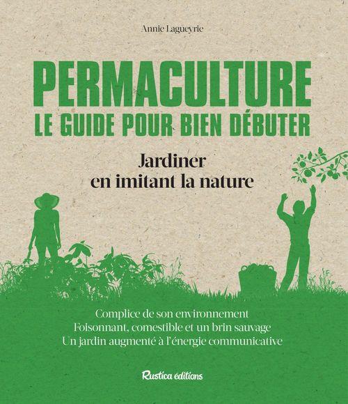 Permaculture ; le guide pour bien débuter ; jardiner en imitant la nature