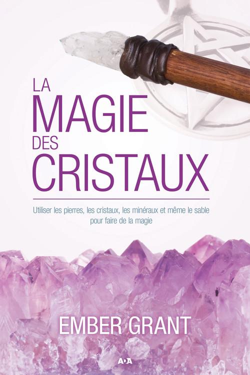 Ember Grant La magie des cristaux ; utiliser les pierres, les cristaux, les minéraux et même le sable pour faire de la magie