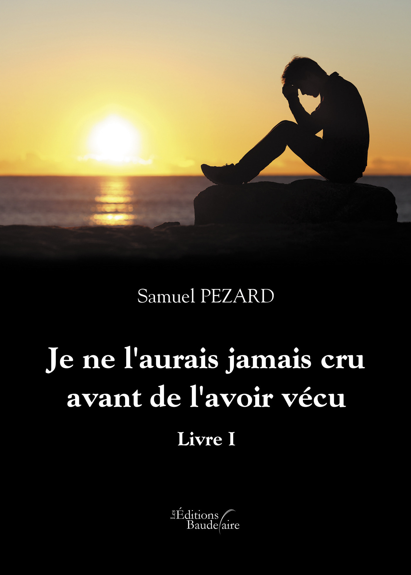 Samuel Pezard Je ne l'aurais jamais cru avant de l'avoir vécu - Livre I