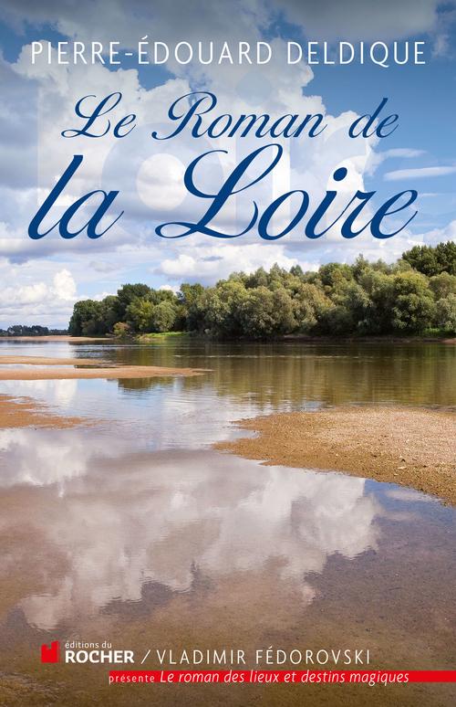 Pierre-Edouard Deldique Le roman de la Loire