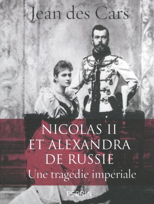 Jean des CARS Nicolas II et Alexandra de Russie : une tragédie impériale