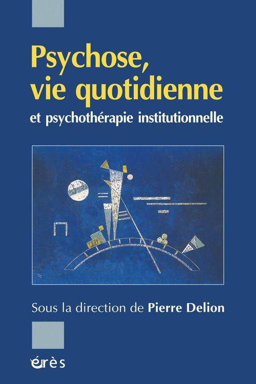 Pierre Delion Psychose, vie quotidienne et psychothérapie institutionnelle