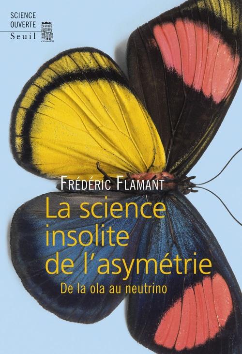 Frederic Flamant La Science insolite de l'asymétrie. De la ola au neutrino