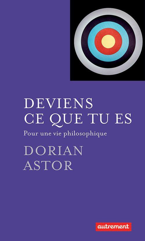 Dorian Astor Deviens ce que tu es. Pour une vie philosophique