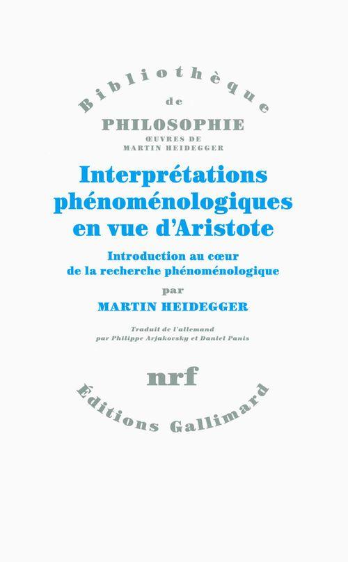 Martin Heidegger Interprétations phénoménologiques en vue d'Aristote. Introduction au coeur de la recherche phénoménologique