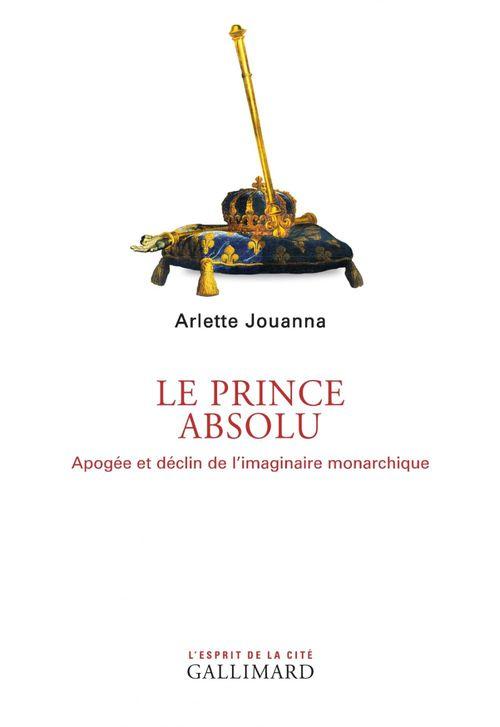 Le Prince absolu. Apogée et déclin de l´imaginaire monarchique