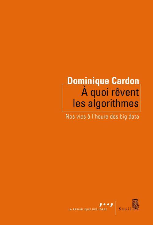 Dominique Cardon A quoi rêvent les algorithmes. Nos vies à l'heure
