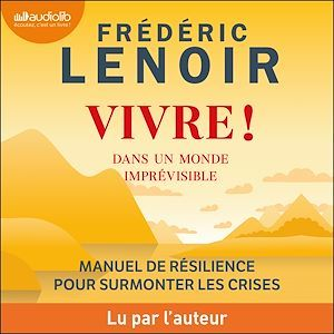 Vivre ! dans un monde imprévisible : manuel de résilience pour surmonter les crises