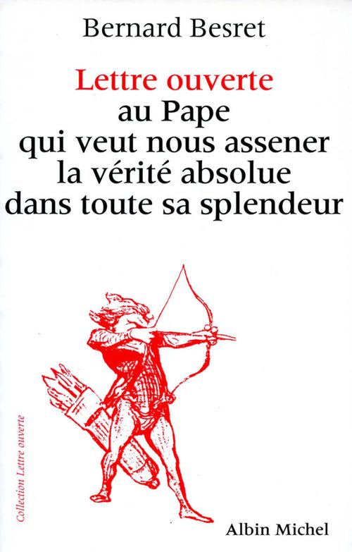Bernard Besret Lettre ouverte au pape qui veut nous asséner la vérité absolue dans toute sa splendeur