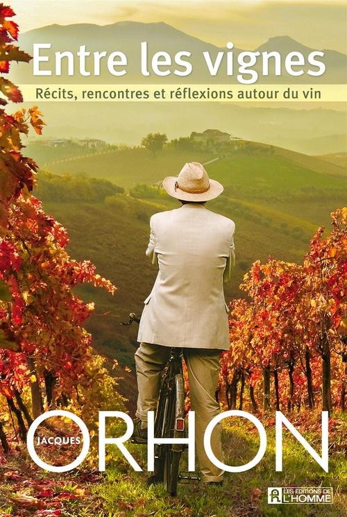 Jacques Orhon Entre les vignes ; récits, rencontres et réflexions autour du vin