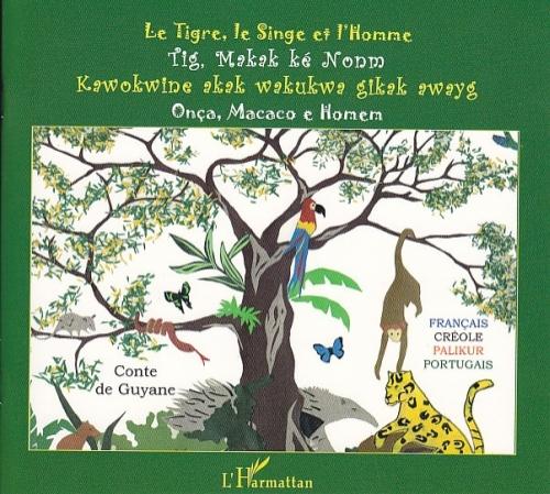 Le tigre, le singe et l'homme ; tig makak ké nonm ; kawokwine akak wakukwa gikak awayg ; onça, macaco e homen ; conte de Guyane