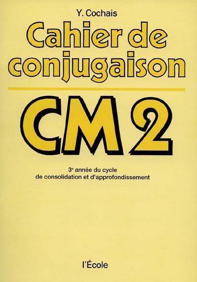 Cahier de conjugaison CM2 ; 3e année du cycle de consolidation et d'approfondissement