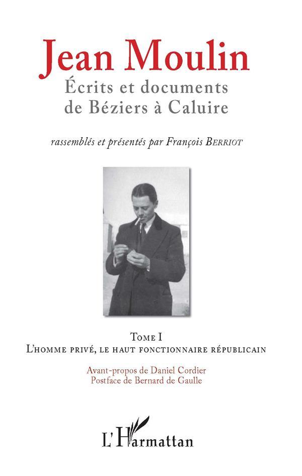 Jean Moulin, écrits et documents de Béziers à Caluire t.1 ; l'homme privé, le haut fonctionnaire républicain