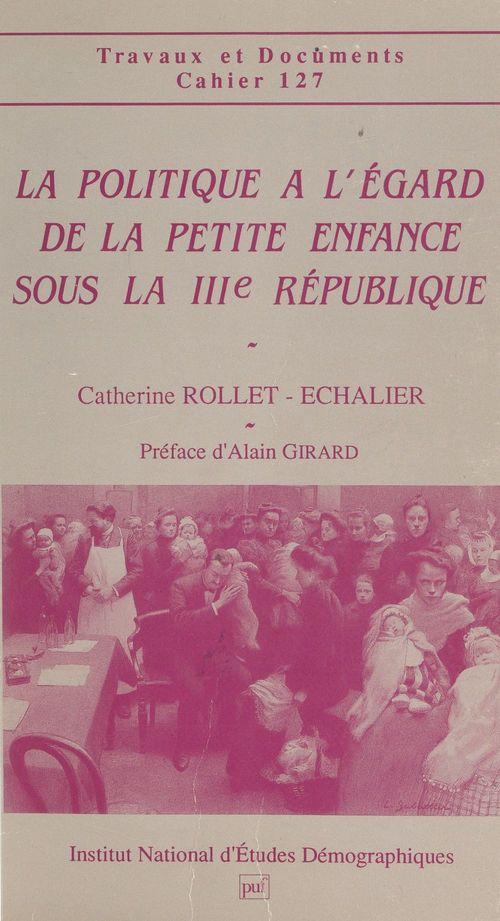 La politique à l'égard de la petite enfance sous la IIIe République  - Catherine Rollet-Echalier