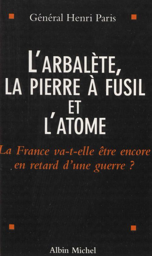 L'arbalete la pierre a fusil et l'atome ; la france va-t'elle encore etre en retard d'une guerre