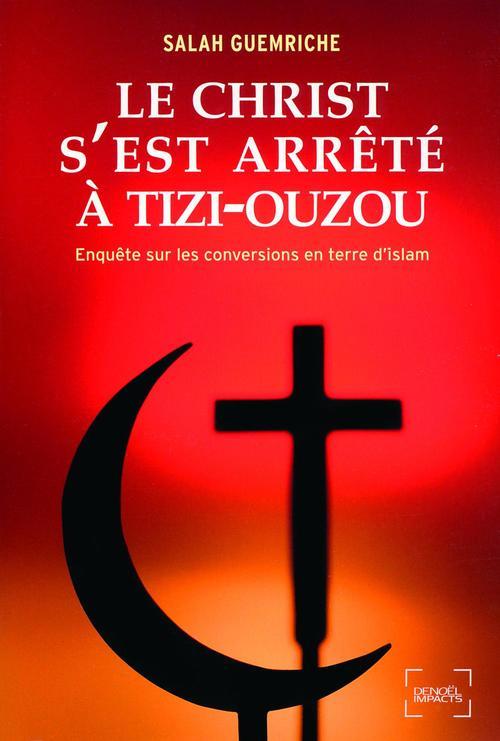 Le Christ s'est arrêté à Tizi-Ouzou. Enquête sur les conversions en terre d'islam  - Salah Guemriche