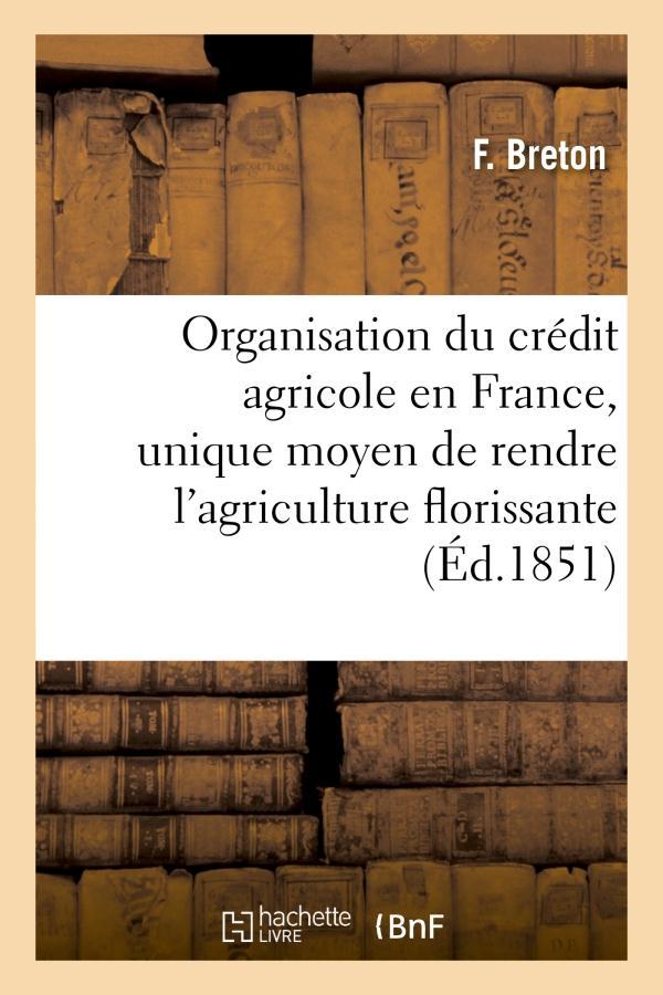 Organisation du credit agricole en france, unique moyen de rendre l'agriculture florissante - , les