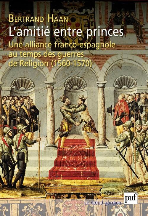 L'amitié entre princes ; une alliance franco-espagnole au temps guerres de religion (1560-1570)