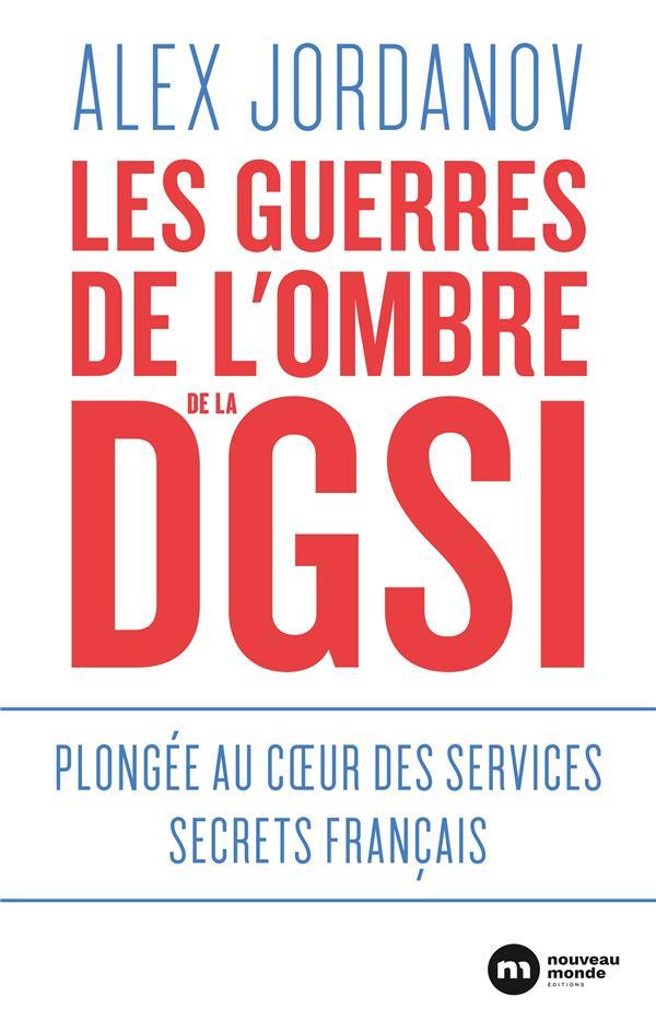 Les Guerres De L'Ombre De La Dgsi ; Plongee Au Coeur Des Services Secrets Francais